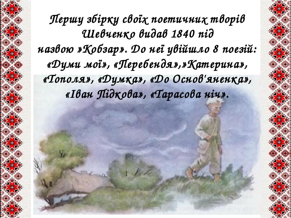 Першу збірку своїх поетичних творів Шевченко видав 1840під назвою»Кобзар». До неї увійшло 8 поезій: «Думи мої», «Перебендя»,»Катерина», «Тополя»,...