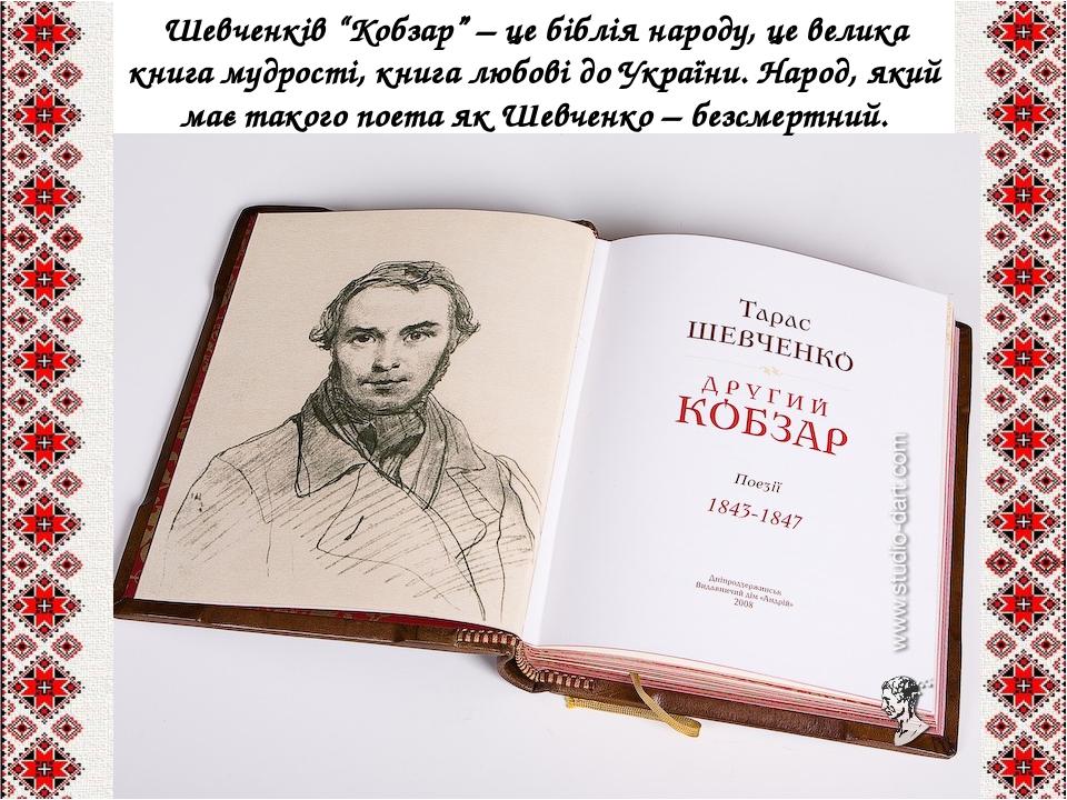 """Шевченків """"Кобзар"""" – це біблія народу, це велика книга мудрості, книга любові до України. Народ, який має такого поета як Шевченко – безсмертний."""