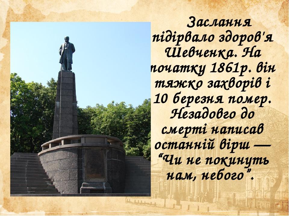 """Заслання підірвало здоров'я Шевченка. На початку 1861р. він тяжко захворів і 10 березня помер. Незадовго до смерті написав останній вірш — """"Чи не п..."""