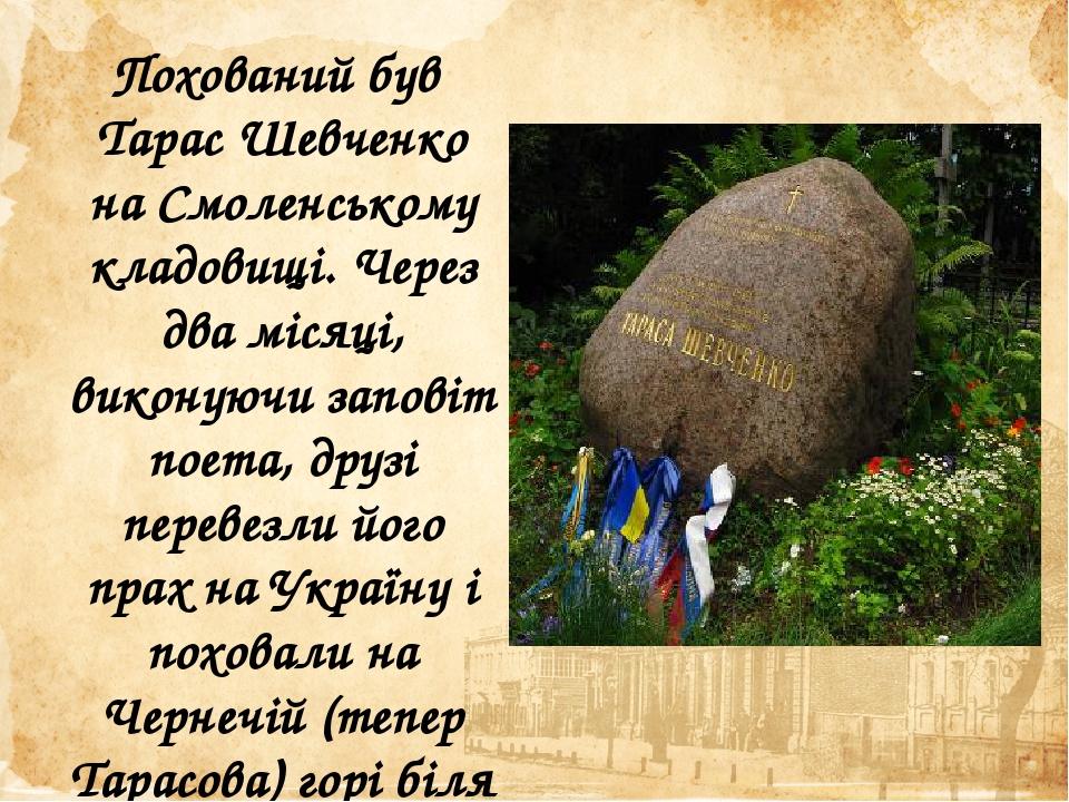 Похований був Тарас Шевченко на Смоленському кладовищі. Через два місяці, виконуючи заповіт поета, друзі перевезли його прах на Україну і поховали ...