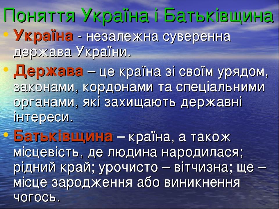 Поняття Україна і Батьківщина Україна - незалежна суверенна держава України. Держава – це країна зі своїм урядом, законами, кордонами та спеціальни...