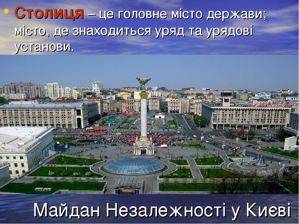 Майдан Незалежності у Києві Столиця – це головне місто держави; місто, де знаходиться уряд та урядові установи.