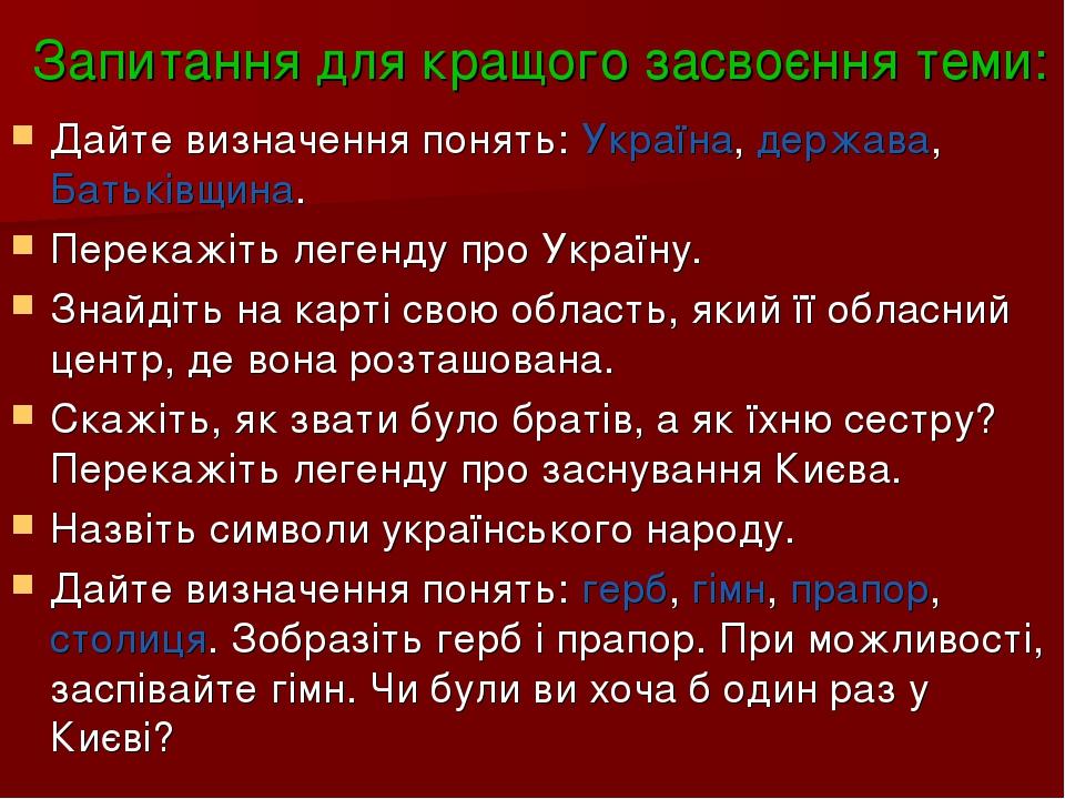 Запитання для кращого засвоєння теми: Дайте визначення понять: Україна, держава, Батьківщина. Перекажіть легенду про Україну. Знайдіть на карті сво...
