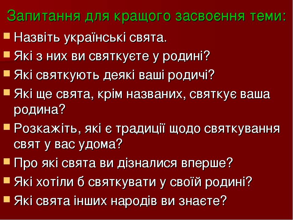 Запитання для кращого засвоєння теми: Назвіть українські свята. Які з них ви святкуєте у родині? Які святкують деякі ваші родичі? Які ще свята, крі...