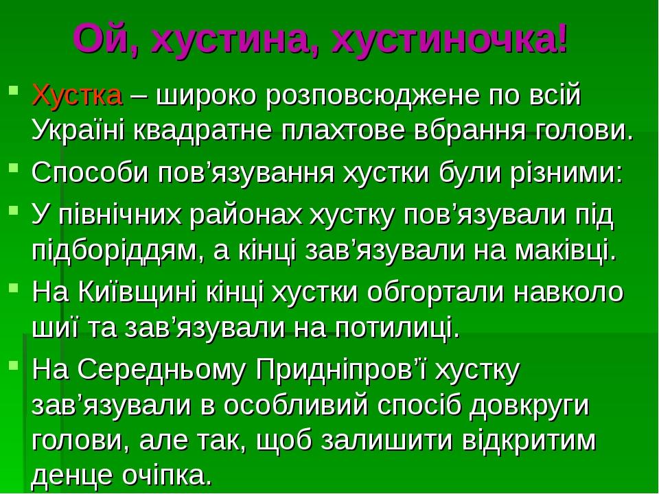 Ой, хустина, хустиночка! Хустка – широко розповсюджене по всій Україні квадратне плахтове вбрання голови. Способи пов'язування хустки були різними:...
