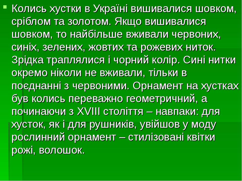 Колись хустки в Україні вишивалися шовком, сріблом та золотом. Якщо вишивалися шовком, то найбільше вживали червоних, синіх, зелених, жовтих та рож...