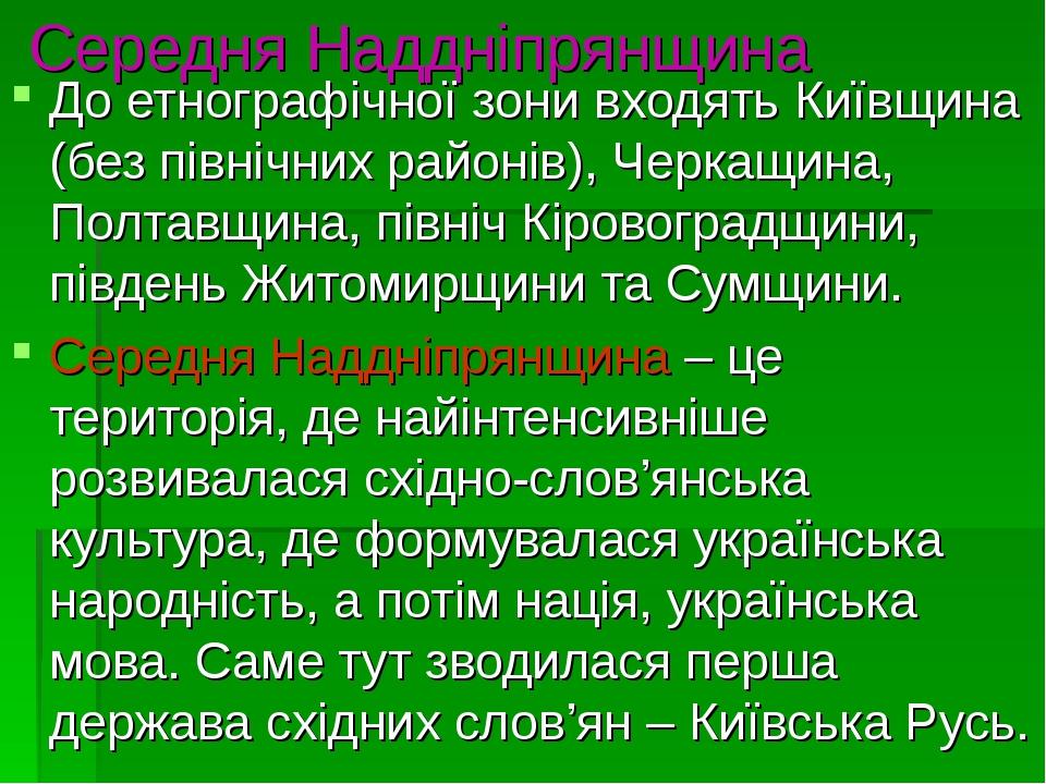 Середня Наддніпрянщина До етнографічної зони входять Київщина (без північних районів), Черкащина, Полтавщина, північ Кіровоградщини, південь Житоми...
