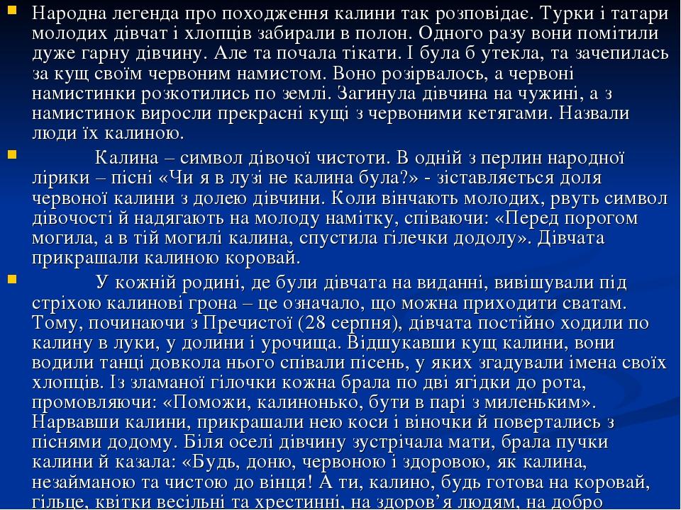 Народна легенда про походження калини так розповідає. Турки і татари молодих дівчат і хлопців забирали в полон. Одного разу вони помітили дуже гарн...