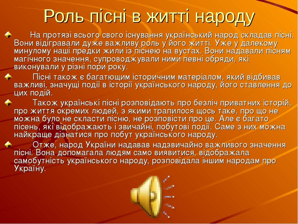 Роль пісні в житті народу На протязі всього свого існування український народ складав пісні. Вони відігравали дуже важливу роль у його житті. Уже у...