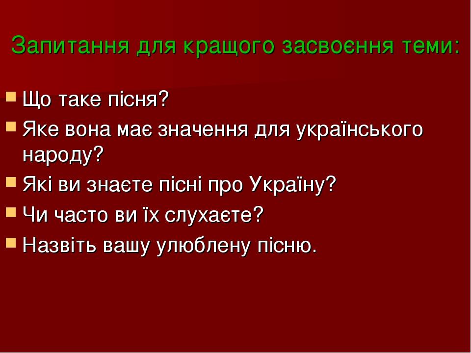 Запитання для кращого засвоєння теми: Що таке пісня? Яке вона має значення для українського народу? Які ви знаєте пісні про Україну? Чи часто ви їх...