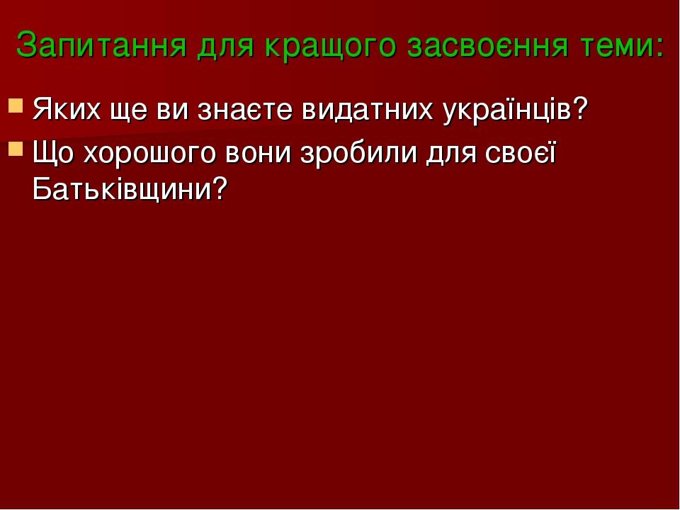 Запитання для кращого засвоєння теми: Яких ще ви знаєте видатних українців? Що хорошого вони зробили для своєї Батьківщини?