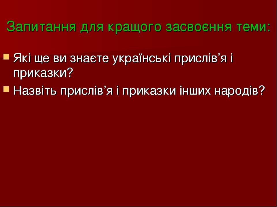 Запитання для кращого засвоєння теми: Які ще ви знаєте українські прислів'я і приказки? Назвіть прислів'я і приказки інших народів?
