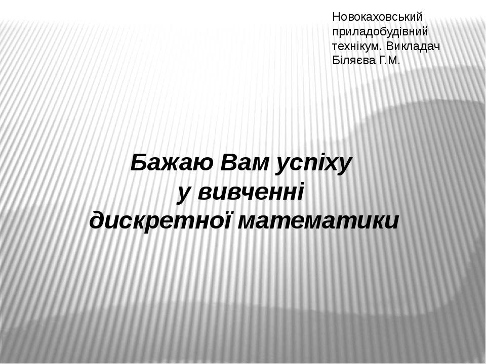 Бажаю Вам успіху у вивченні дискретної математики Новокаховський приладобудівний технікум. Викладач Біляєва Г.М.