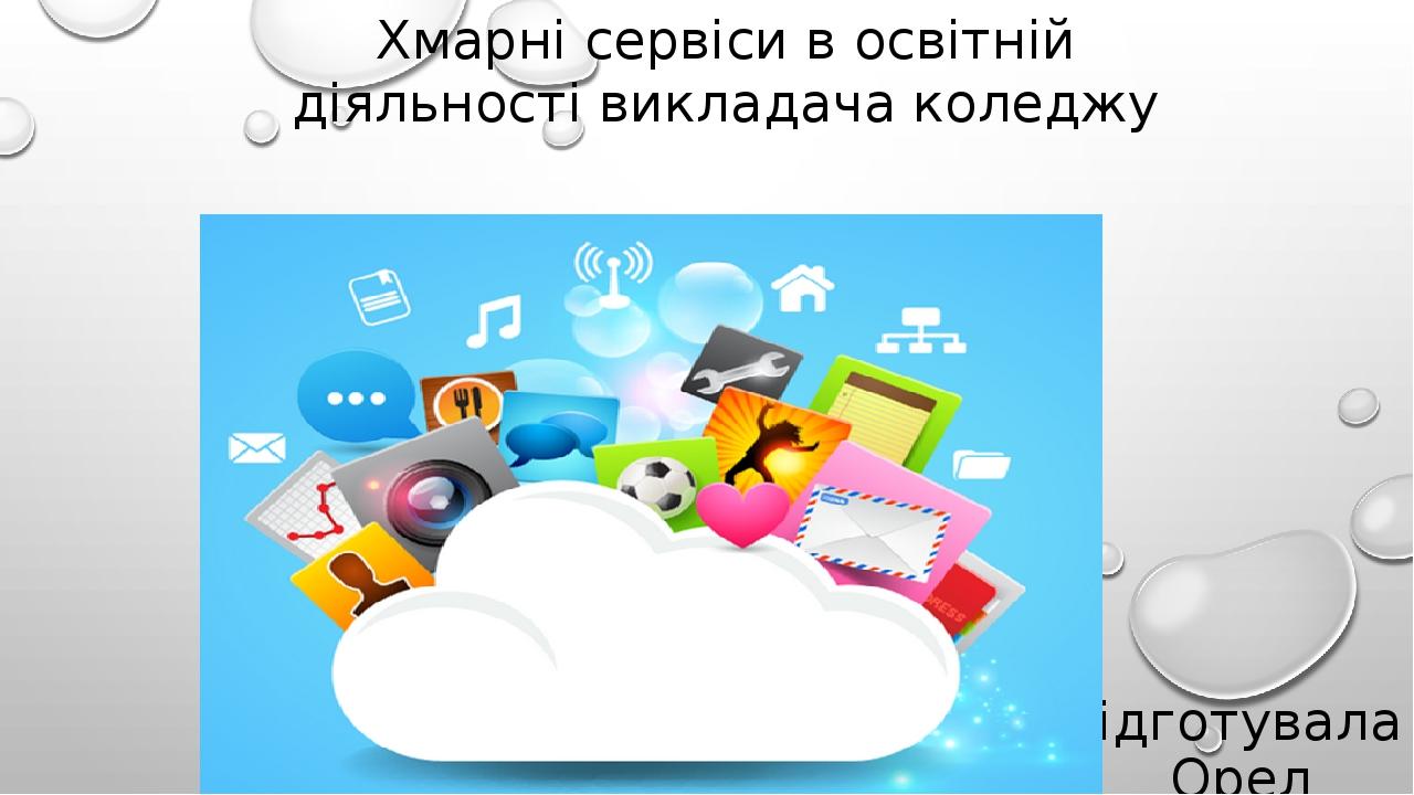 Хмарні сервіси в освітній діяльності викладача коледжу підготувала Орел Ольга Володимирівна