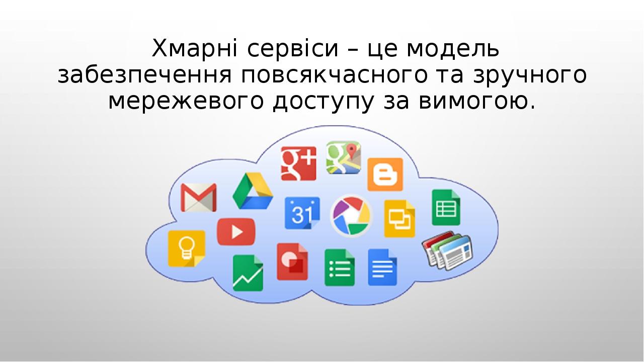Хмарні сервіси – це модель забезпечення повсякчасного та зручного мережевого доступу за вимогою.