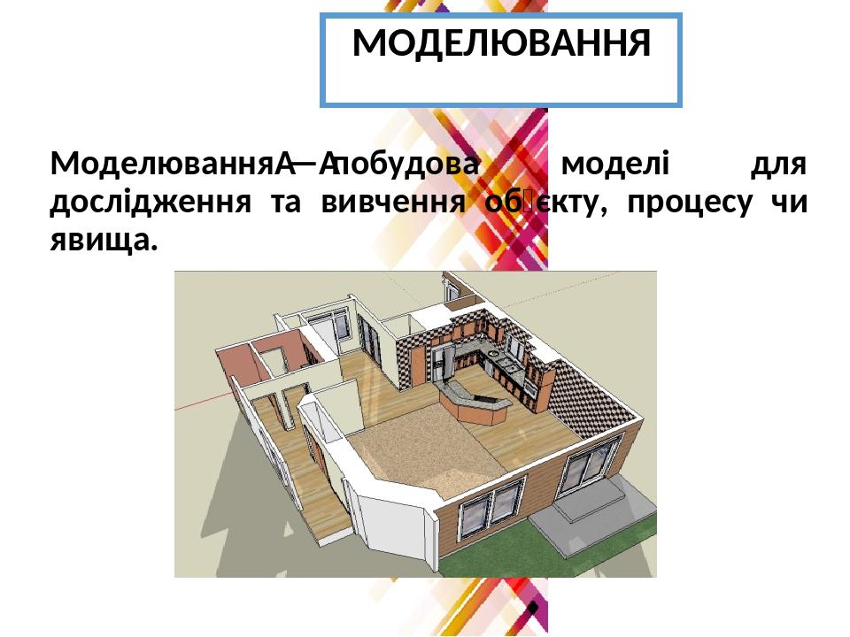 МОДЕЛЮВАННЯ Моделювання—побудова моделі для дослідження та вивчення об'єкту, процесу чи явища.