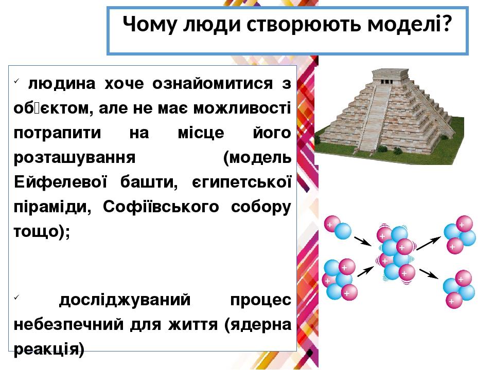 Чому люди створюють моделі? людина хоче ознайомитися з об'єктом, але не має можливості потрапити на місце його розташування (модель Ейфелевої башти...