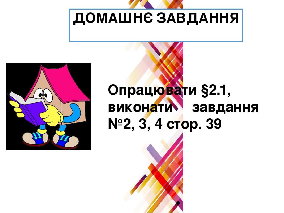 ДОМАШНЄ ЗАВДАННЯ Опрацювати §2.1, виконати завдання №2, 3, 4 стор. 39