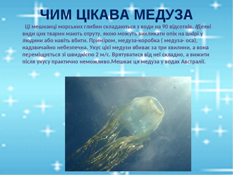 ЧИМ ЦІКАВА МЕДУЗА Ці мешканці морських глибин складаються з води на 90 відсотків. Деякі види цих тварин мають отруту, якою можуть викликати опік н...