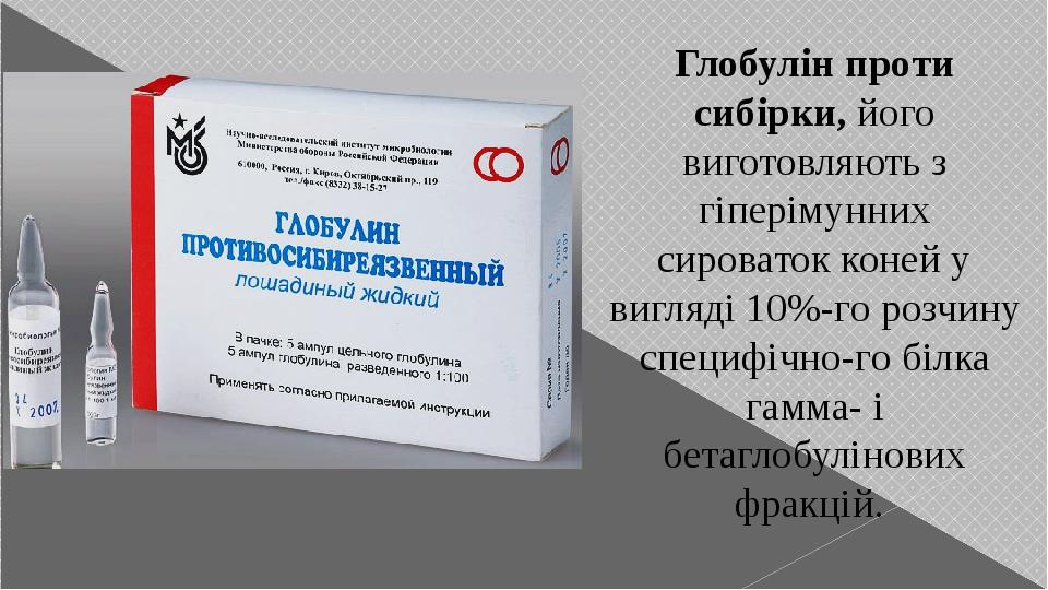 Глобулін проти сибірки, його виготовляють з гіперімунних сироваток коней у вигляді 10%-го розчину специфічного білка гамма- і бетаглобулінових фра...