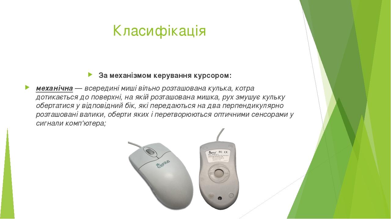 Класифікація За механізмом керування курсором: механічна— всередині миші вільно розташована кулька, котра дотикається до поверхні, на якій розташо...