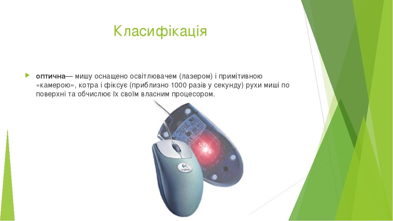 Класифікація оптична— мишу оснащено освітлювачем (лазером) і примітивною «камерою», котра і фіксує (приблизно 1000 разів у секунду) рухи миші по по...
