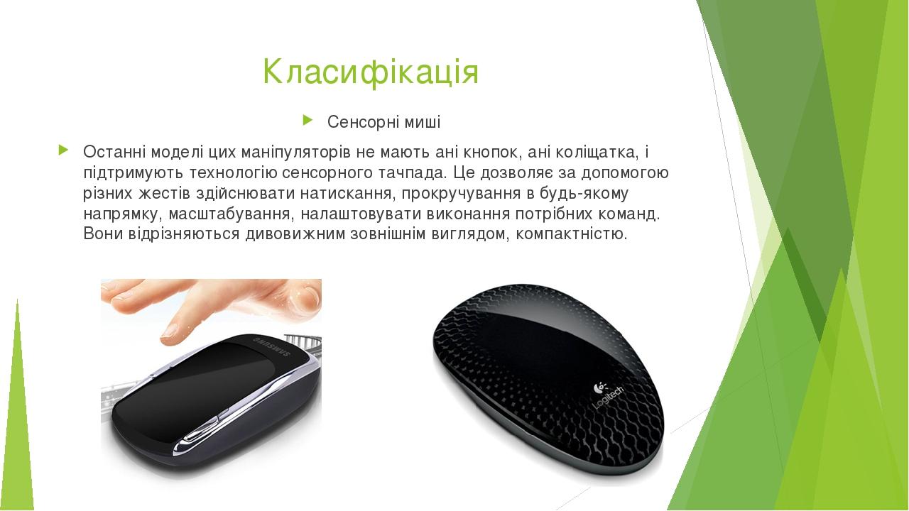 Класифікація Сенсорні миші Останні моделі цих маніпуляторів не мають ані кнопок, ані коліщатка, і підтримують технологію сенсорного тачпада. Це доз...
