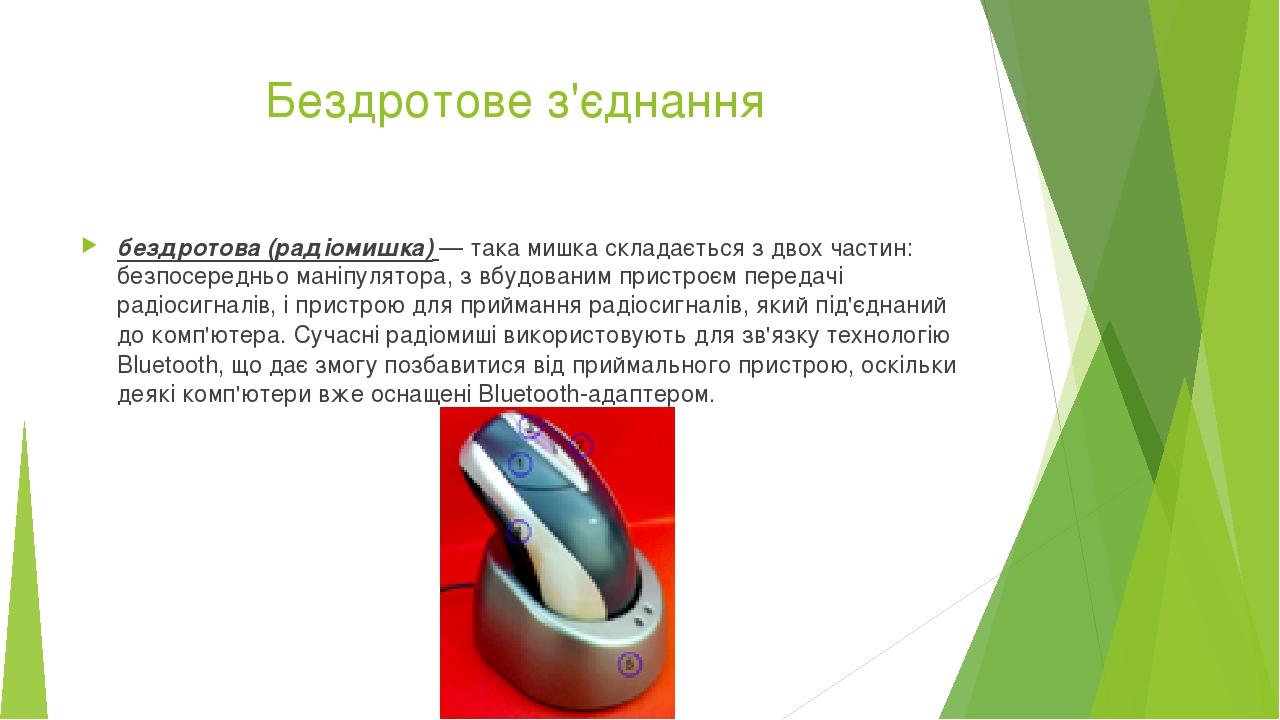 Бездротове з'єднання бездротова (радіомишка)— така мишка складається з двох частин: безпосередньо маніпулятора, з вбудованим пристроєм передачіра...