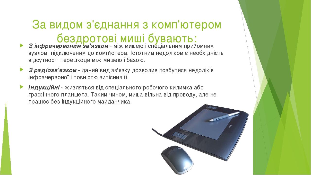 За видом з'єднання з комп'ютером бездротові миші бувають: З інфрачервоним зв'язком- між мишею і спеціальним прийомним вузлом, підключеним до комп'...