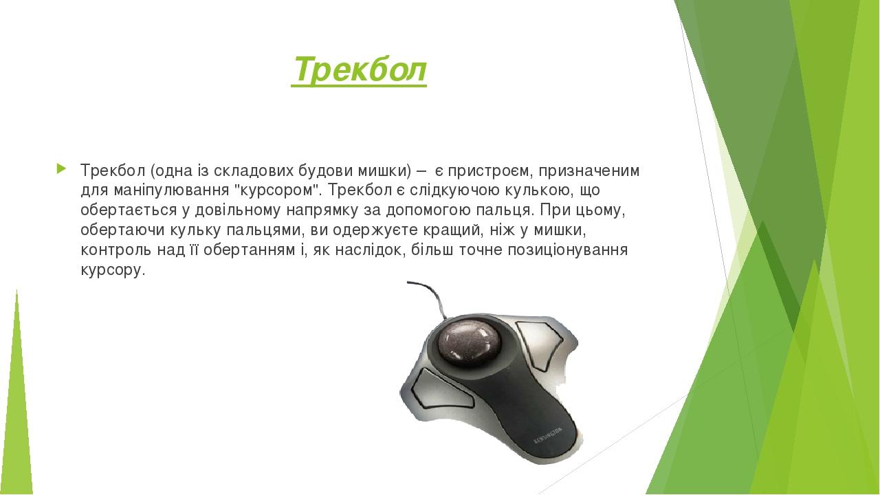 """Трекбол Трекбол(одна із складових будови мишки) –є пристроєм, призначеним для маніпулювання """"курсором"""".Трекбол є слідкуючою кулькою, що обертає..."""