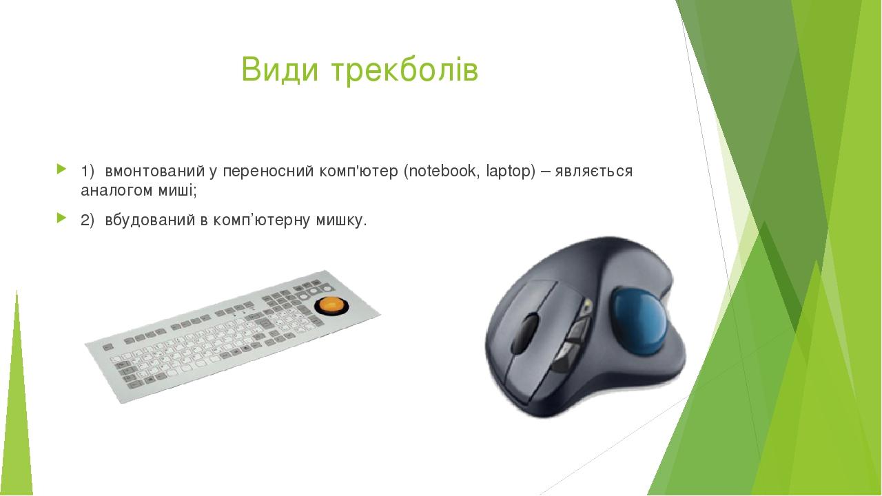Види трекболів 1)вмонтований у переносний комп'ютер (notebook, laptop) – являється аналогом миші; 2)вбудований в комп'ютерну мишку.
