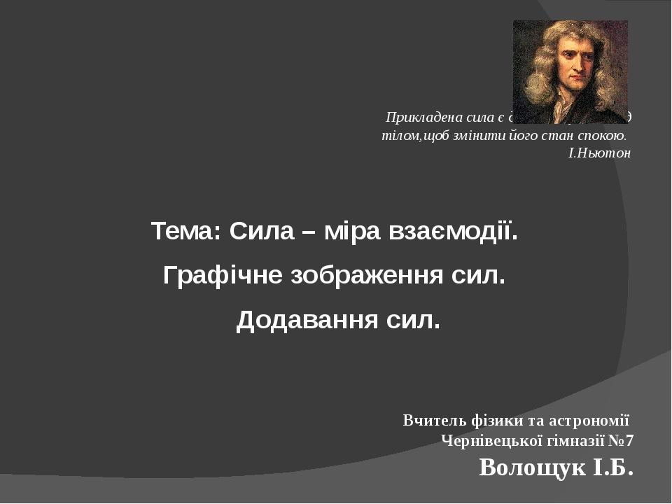 Прикладена сила є дія, виконувана над тілом,щоб змінити його стан спокою. І.Ньютон Тема: Сила – міра взаємодії. Графічне зображення сил. Додавання ...
