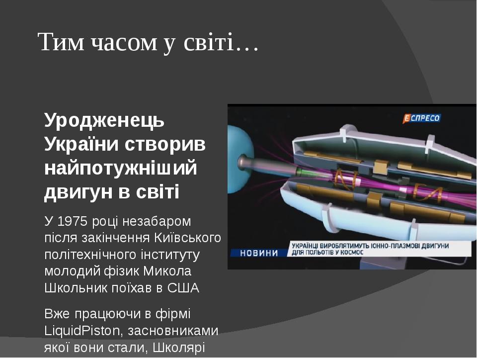 Тим часом у світі… Уродженець України створив найпотужніший двигун в світі У 1975 році незабаром після закінчення Київського політехнічного інститу...