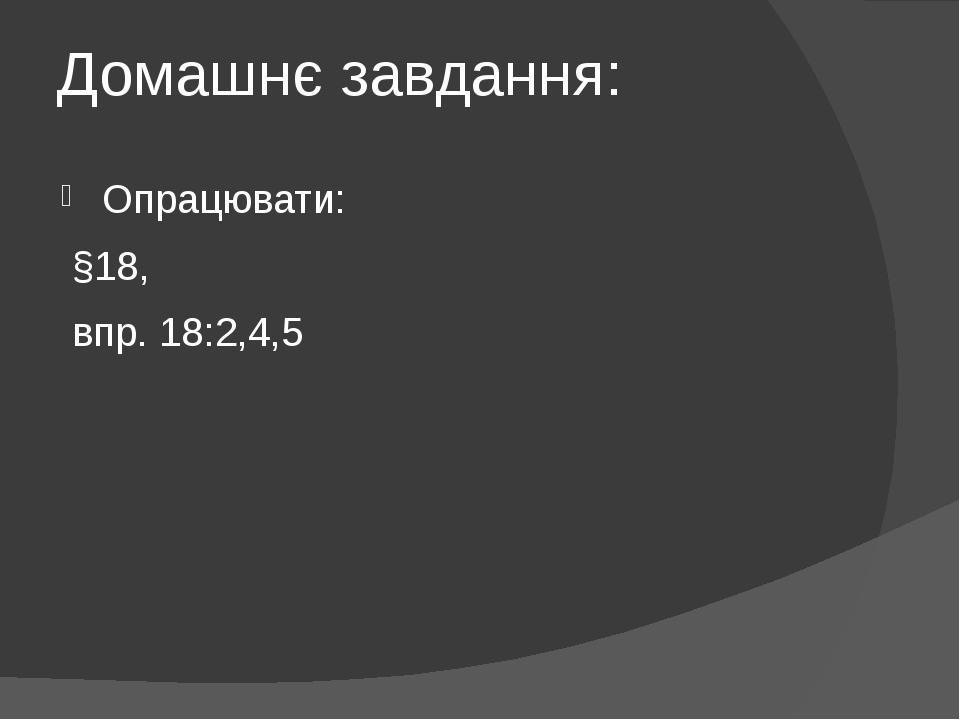 Домашнє завдання: Опрацювати: §18, впр. 18:2,4,5