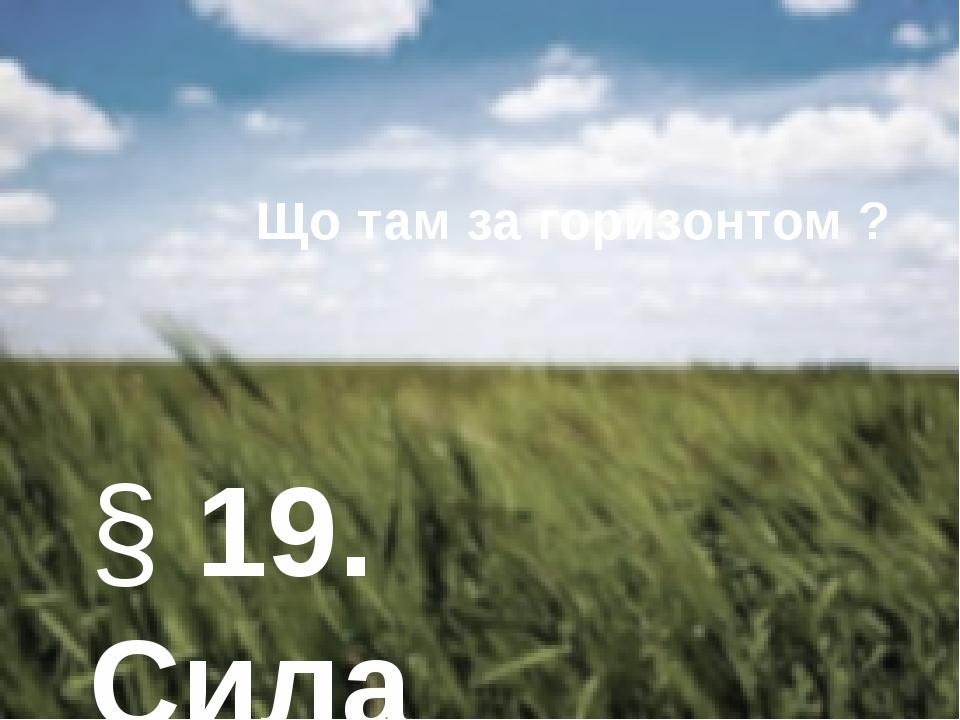 § 19. Сила пружності. Закон Гука Що там за горизонтом ?