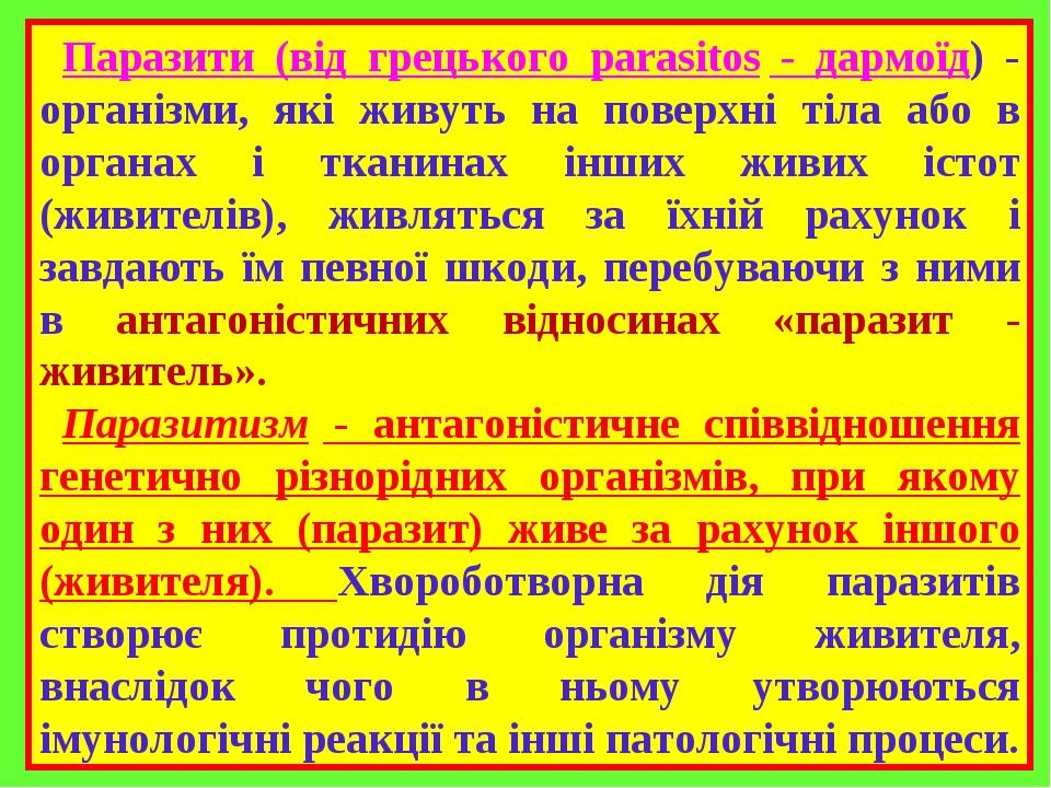 Паразити (від грецького parasitos - дармоїд) - організми, які живуть на поверхні тіла або в органах і тканинах інших живих істот (живителів), живля...