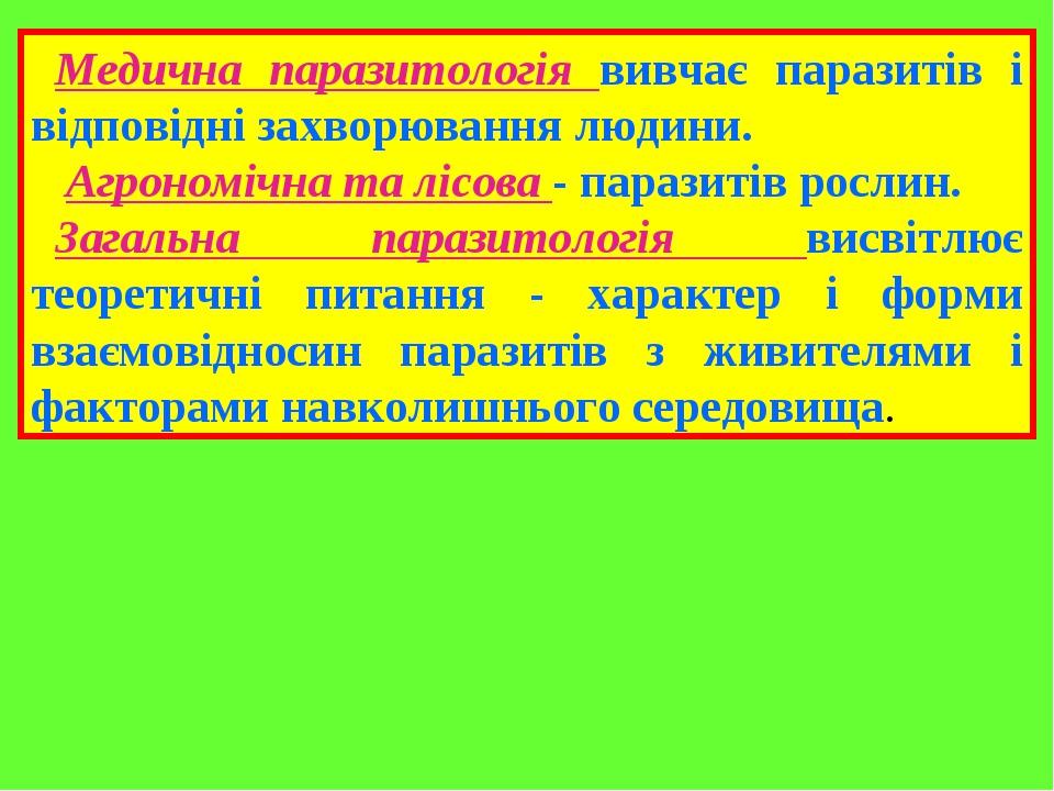 Медична паразитологія вивчає паразитів і відповідні захворювання людини. Агрономічна та лісова - паразитів рослин. Загальна паразитологія висвітлює...