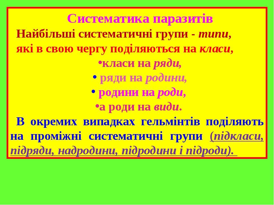 Систематика паразитів Найбільші систематичні групи - типи, які в свою чергу поділяються на класи, класи на ряди, ряди на родини, родини на роди, а ...