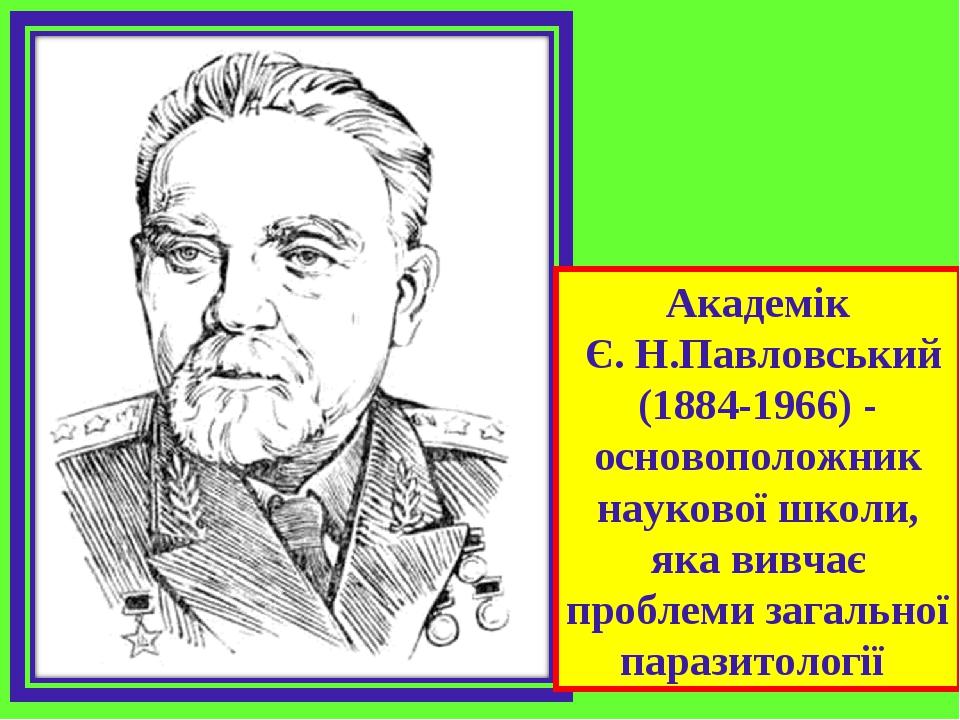 Академік Є. Н.Павловський (1884-1966) - основоположник наукової школи, яка вивчає проблеми загальної паразитології