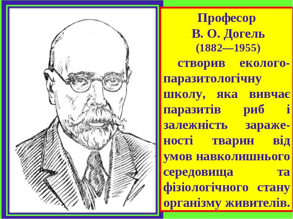 Професор В. О. Догель (1882—1955) створив еколого-паразитологічну школу, яка вивчає паразитів риб і залежність зараже-ності тварин від умов навколи...