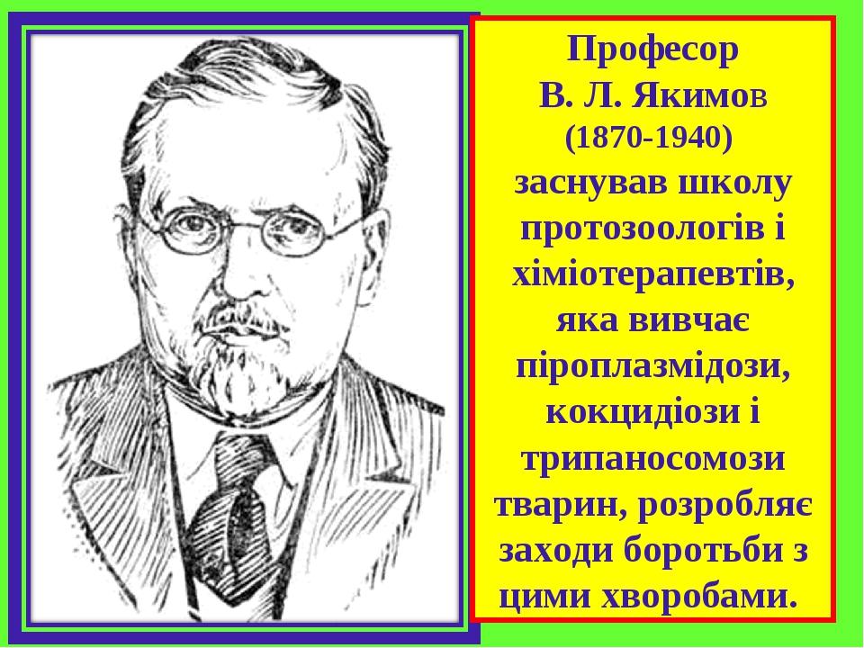 Професор В. Л. Якимов (1870-1940) заснував школу протозоологів і хіміотерапевтів, яка вивчає піроплазмідози, кокцидіози і трипаносомози тварин, роз...