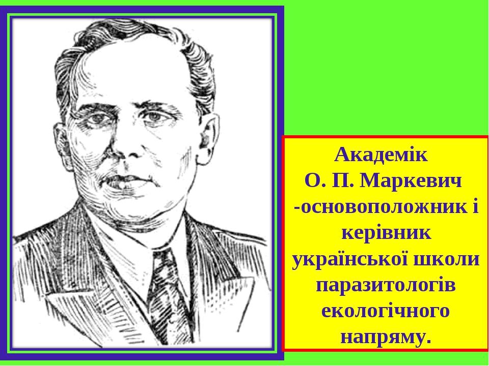 Академік О. П. Маркевич -основоположник і керівник української школи паразитологів екологічного напряму.