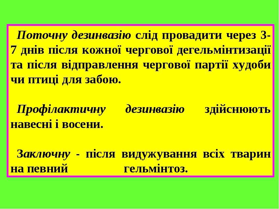 Поточну дезинвазію слід провадити через 3-7 днів після кожної чергової дегельмінтизації та після відправлення чергової партії худоби чи птиці для з...