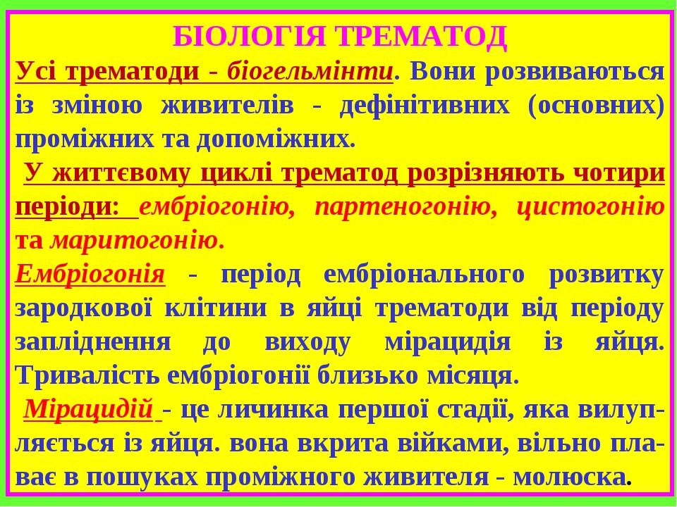БІОЛОГІЯ ТРЕМАТОД Усі трематоди - біогельмінти. Вони розвиваються із зміною живителів - дефінітивних (основних) проміжних та допоміжних. У життєвом...