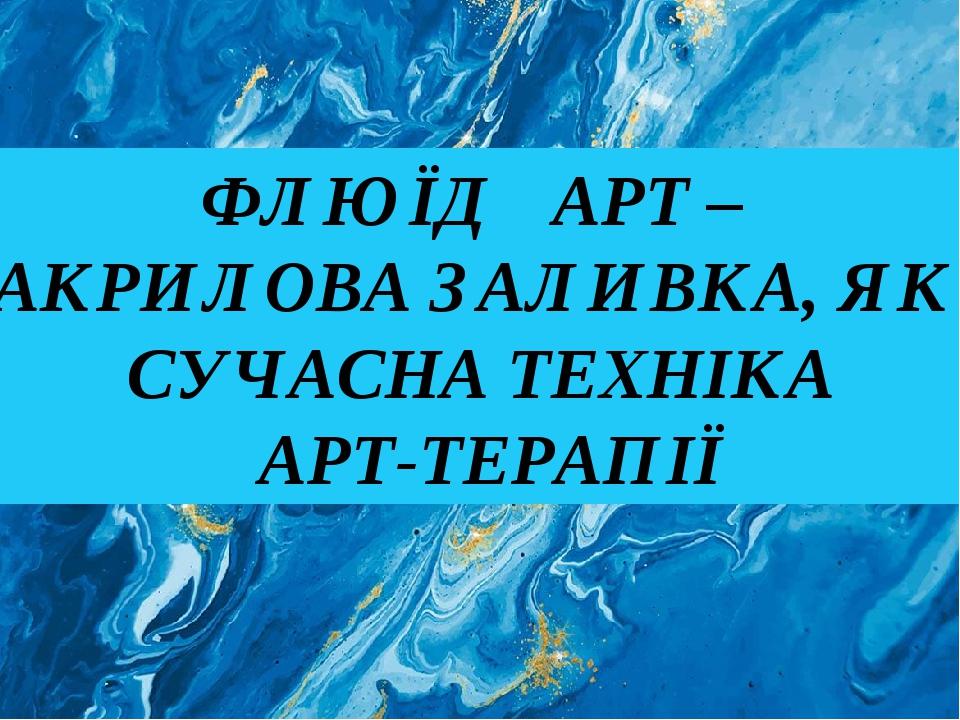 ФЛЮЇД АРТ – АКРИЛОВА ЗАЛИВКА, ЯК СУЧАСНА ТЕХНІКА АРТ-ТЕРАПІЇ