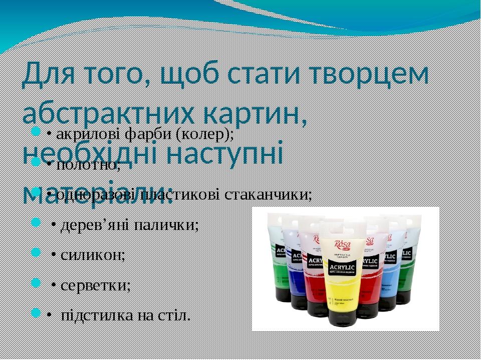 Для того, щоб стати творцем абстрактних картин, необхідні наступні матеріали: • акрилові фарби (колер); • полотно; • одноразові пластикові стаканчи...