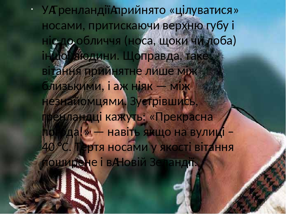 УГренландіїприйнято «цілуватися» носами, притискаючи верхню губу і ніс до обличчя (носа, щоки чи лоба) іншої людини. Щоправда, таке вітання прийн...