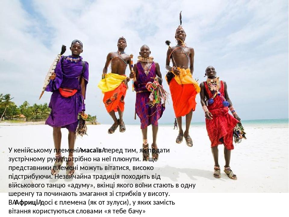 У кенійському племенімасаївперед тим, як подати зустрічному руку, потрібно на неї плюнути. А ще представники племені можуть вітатися, високо підс...