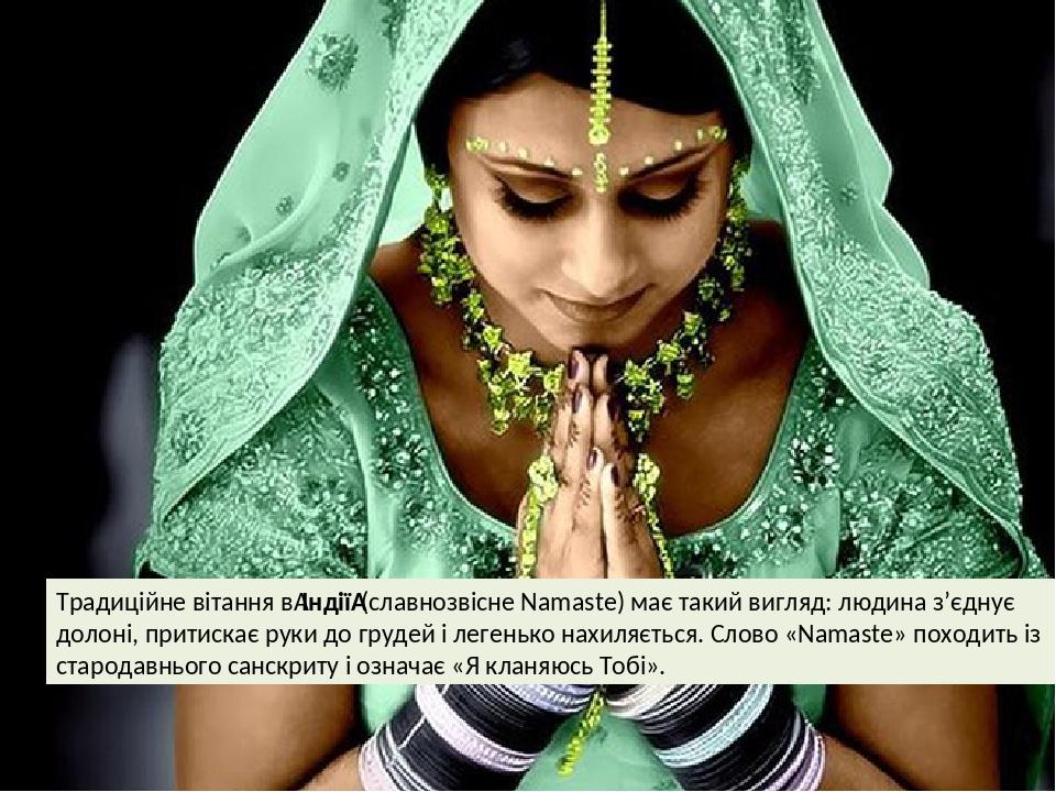 Традиційне вітання вІндії(славнозвісне Namaste) має такий вигляд: людина з'єднує долоні, притискає руки до грудей і легенько нахиляється. Слово «...