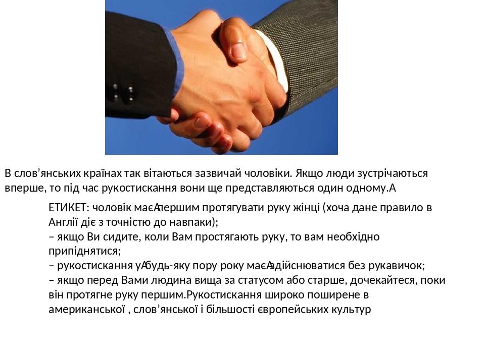 В слов'янських країнах так вітаються зазвичай чоловіки. Якщо люди зустрічаються вперше, то під час рукостискання вони ще представляються один одном...